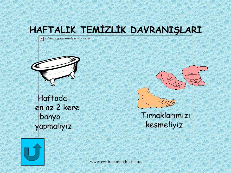 HAFTALIK TEMİZLİK DAVRANIŞLARI Haftada en az 2 kere banyo yapmalıyız Tırnaklarımızı kesmeliyiz www.egitimcininadresi.com