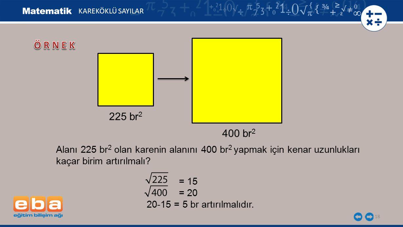 18 KAREKÖKLÜ SAYILAR 225 br 2 400 br 2 = 15 = 20 20-15 = 5 br artırılmalıdır.
