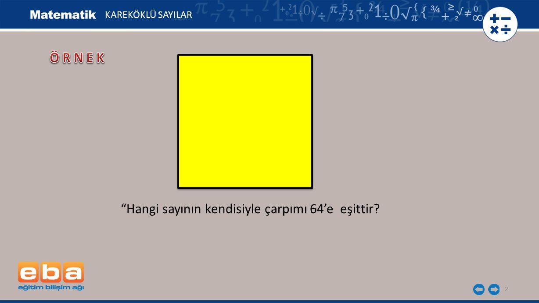 3 KAREKÖKLÜ SAYILAR = 8 cm 64 = 8 2 = 8 × 8 Hangi sayının kendisiyle çarpımı 64'e eşittir?