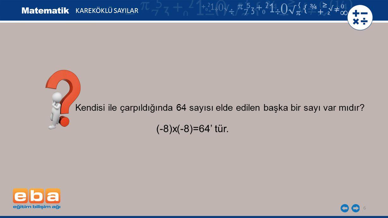 6 KAREKÖKLÜ SAYILAR Kendisi ile çarpıldığında 64 sayısı elde edilen başka bir sayı var mıdır.