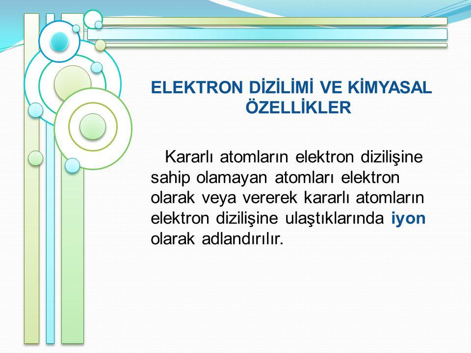 ELEKTRON DİZİLİMİ VE KİMYASAL ÖZELLİKLER Kararlı atomların elektron dizilişine sahip olamayan atomları elektron olarak veya vererek kararlı atomların elektron dizilişine ulaştıklarında iyon olarak adlandırılır.