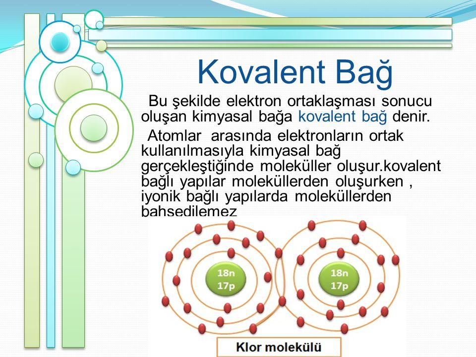 Kovalent Bağ Bu şekilde elektron ortaklaşması sonucu oluşan kimyasal bağa kovalent bağ denir.
