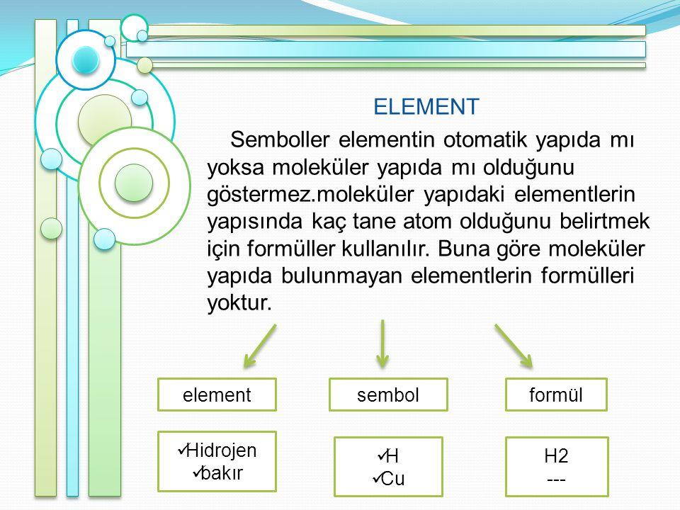 ELEMENT Semboller elementin otomatik yapıda mı yoksa moleküler yapıda mı olduğunu göstermez.moleküler yapıdaki elementlerin yapısında kaç tane atom olduğunu belirtmek için formüller kullanılır.