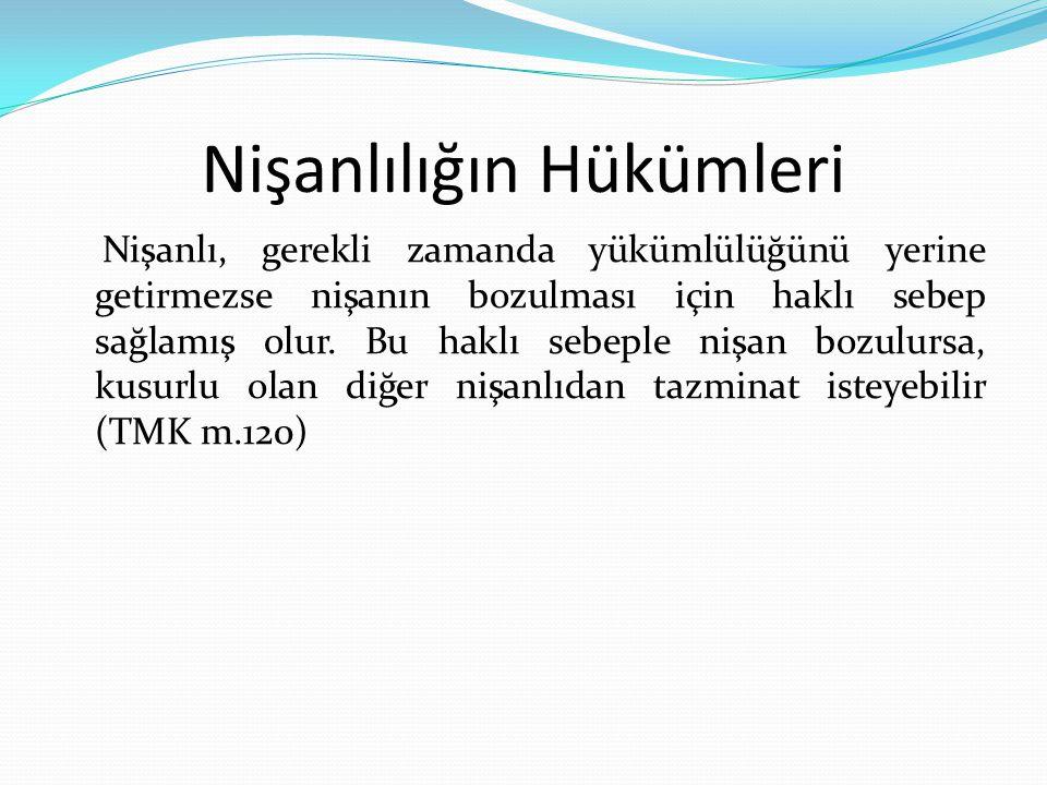 - Nişanlılar Türk Medeni Kanunu anlamında yakın sayılırlar (TMK m.151) - Nişanlılardan birinin ölümü üzerine sağ kalan nişanlı ölüme sebep olan kişiden manevi tazminat isteminde bulunabilir (BK m.47) - Nişanlılardan birisi davalı olan nişanlısı ile ilgili hususlarda tanıklıktan kaçınabilme hakkına sahiptir (HMK m.245, CMK m.47) Nişanlılığın Hükümleri