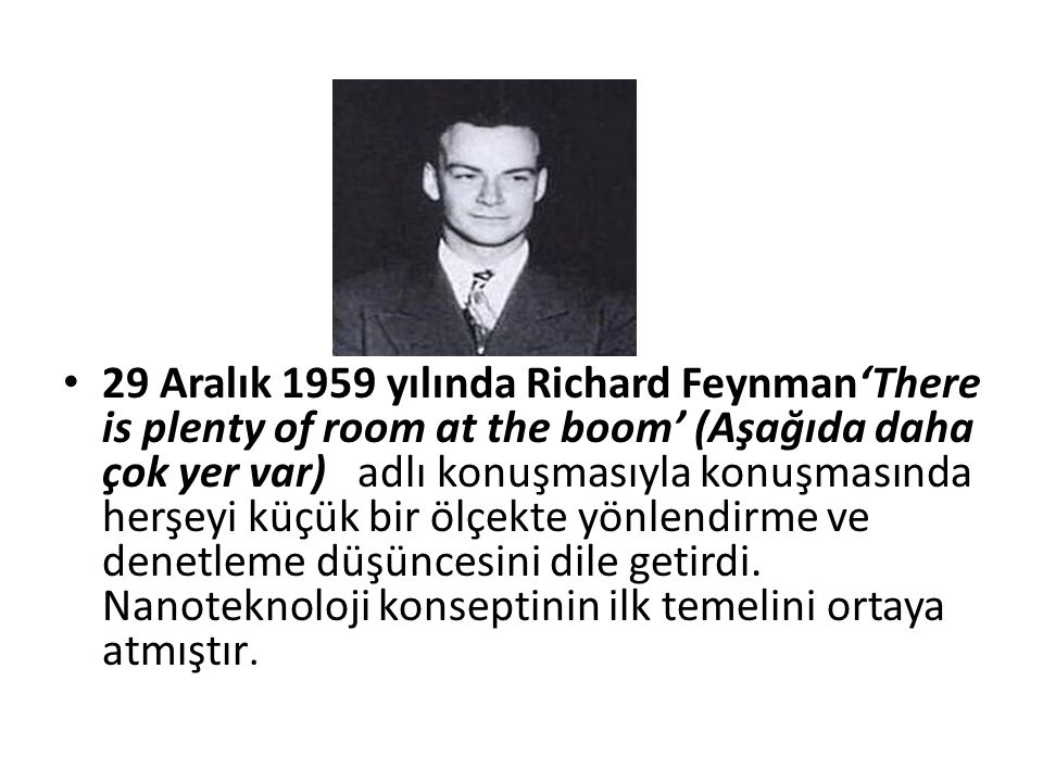 29 Aralık 1959 yılında Richard Feynman'There is plenty of room at the boom' (Aşağıda daha çok yer var) adlı konuşmasıyla konuşmasında herşeyi küçük bi