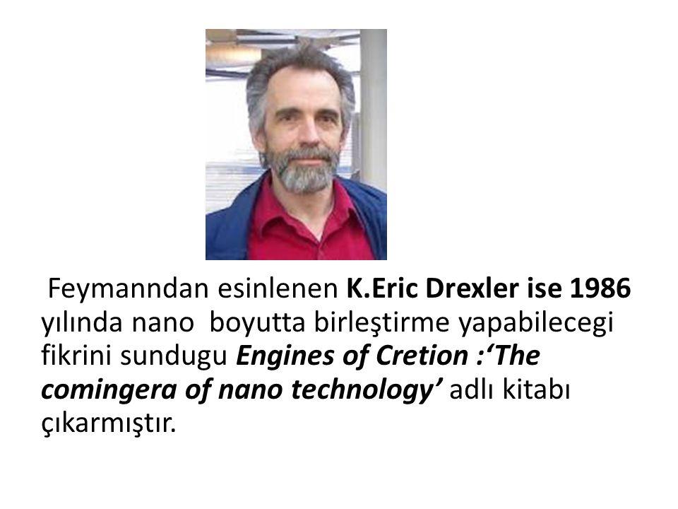 Feymanndan esinlenen K.Eric Drexler ise 1986 yılında nano boyutta birleştirme yapabilecegi fikrini sundugu Engines of Cretion :'The comingera of nano