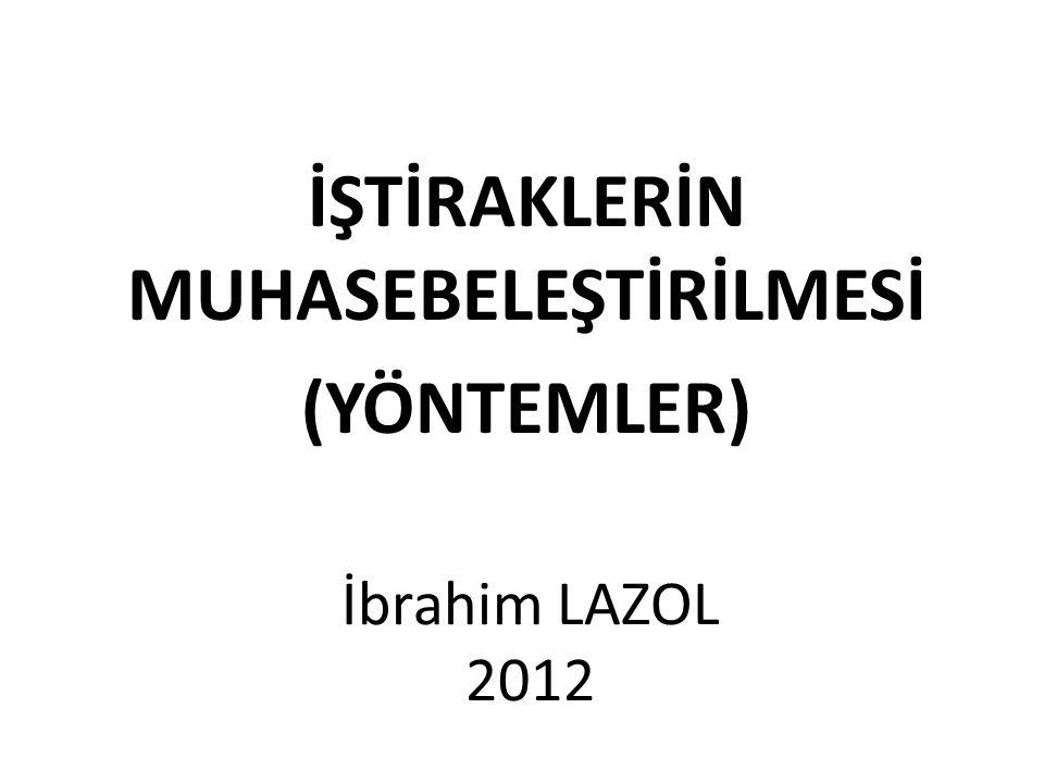 İŞTİRAKLERİN MUHASEBELEŞTİRİLMESİ (YÖNTEMLER) İbrahim LAZOL 2012