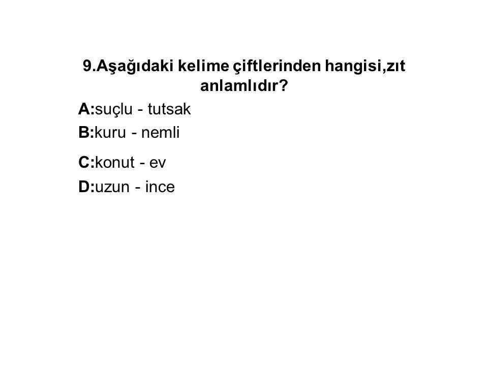 9.Aşağıdaki kelime çiftlerinden hangisi,zıt anlamlıdır? A:suçlu - tutsak B:kuru - nemli C:konut - ev D:uzun - ince