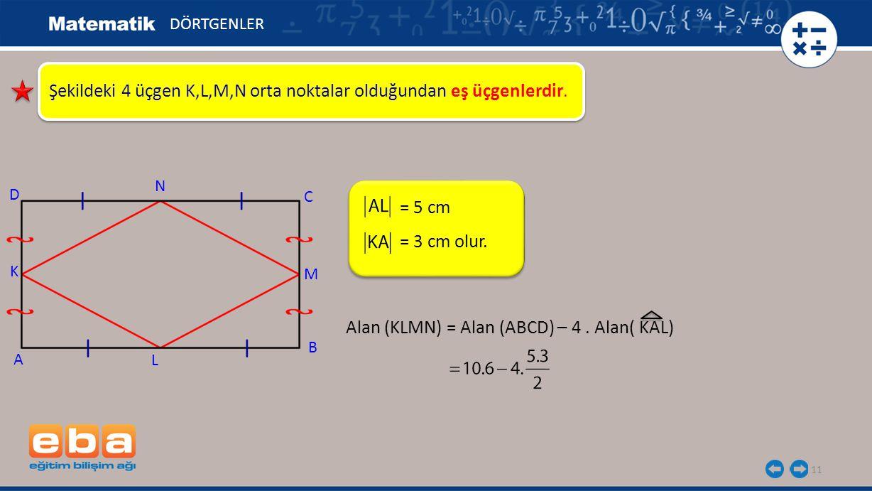 11 Şekildeki 4 üçgen K,L,M,N orta noktalar olduğundan eş üçgenlerdir. = 5 cm DÖRTGENLER A K C B D N M L = 3 cm olur. Alan (KLMN) = Alan (ABCD) – 4. Al
