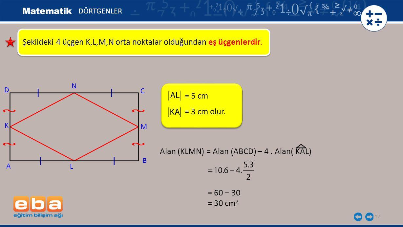 12 Şekildeki 4 üçgen K,L,M,N orta noktalar olduğundan eş üçgenlerdir. = 5 cm DÖRTGENLER A K C B D N M L = 3 cm olur. Alan (KLMN) = Alan (ABCD) – 4. Al