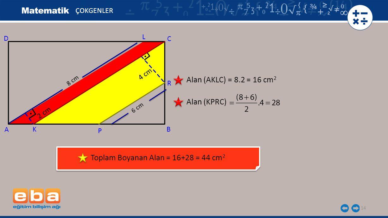 14 ÇOKGENLER Alan (AKLC) = 8.2 = 16 cm 2 Alan (KPRC) Toplam Boyanan Alan = 16+28 = 44 cm 2 C A B D 2 cm 8 cm 6 cm 4 cm L R P K