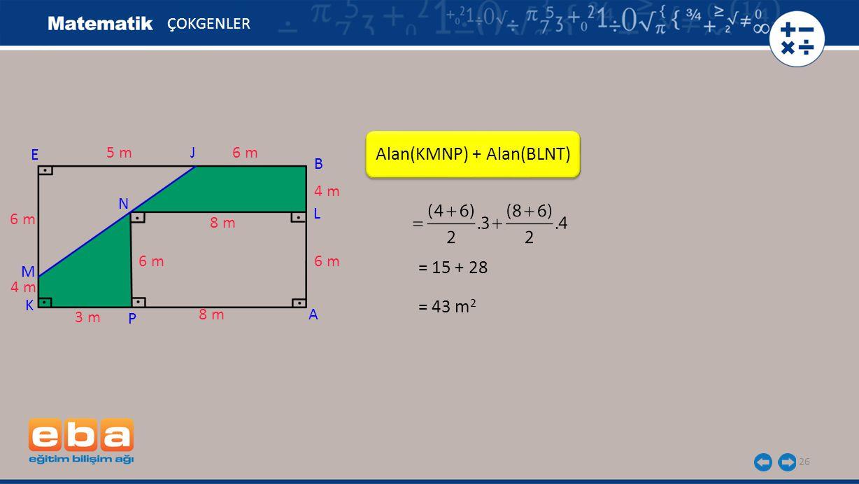 26 Alan(KMNP) + Alan(BLNT) ÇOKGENLER A E K 6 m 5 m 3 m 8 m J 4 m 6 m P M N 4 m 6 m B 8 m = 15 + 28 = 43 m 2 L