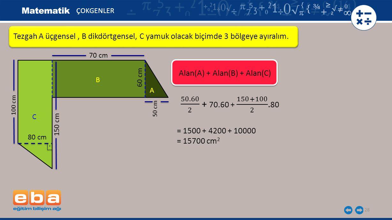 28 Tezgah A üçgensel, B dikdörtgensel, C yamuk olacak biçimde 3 bölgeye ayıralım. ÇOKGENLER A C B = 1500 + 4200 + 10000 = 15700 cm 2 Alan(A) + Alan(B)