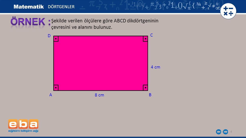 4 DÖRTGENLER Şekilde verilen ölçülere göre ABCD dikdörtgeninin çevresini ve alanını bulunuz. C AB D 8 cm 4 cm