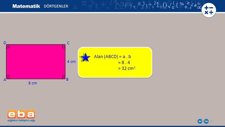 6 DÖRTGENLER C A B D 8 cm 4 cm Alan (ABCD) = a. b = 8. 4 = 32 cm 2