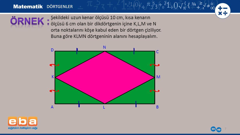 7 Şekildeki uzun kenar ölçüsü 10 cm, kısa kenarın ölçüsü 6 cm olan bir dikdörtgenin içine K,L,M ve N orta noktalarını köşe kabul eden bir dörtgen çizi