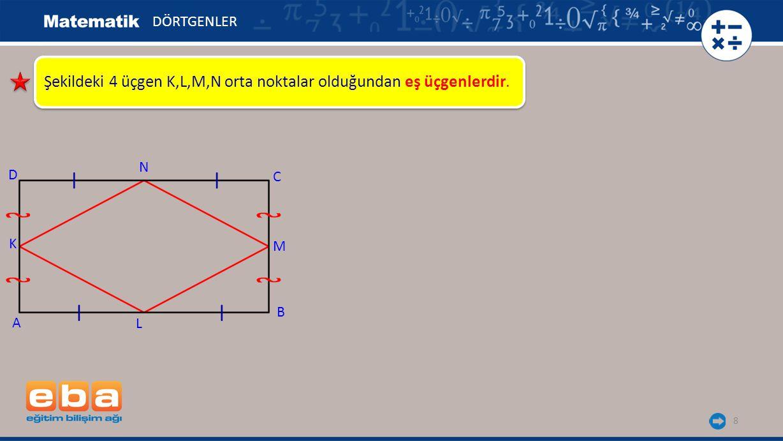 8 Şekildeki 4 üçgen K,L,M,N orta noktalar olduğundan eş üçgenlerdir. DÖRTGENLER A K C B D N M L