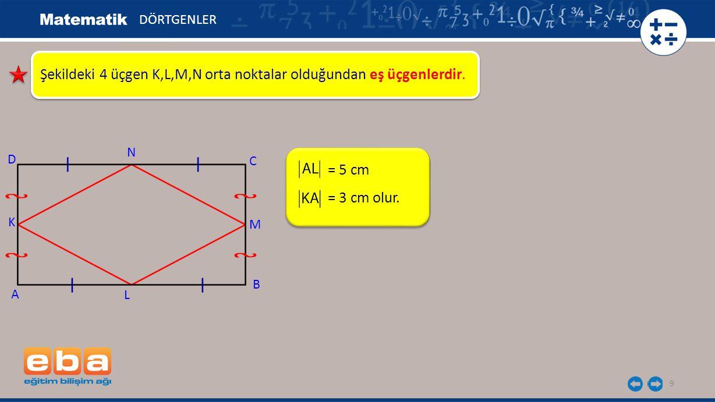 9 Şekildeki 4 üçgen K,L,M,N orta noktalar olduğundan eş üçgenlerdir. = 5 cm DÖRTGENLER A K C B D N M L = 3 cm olur.