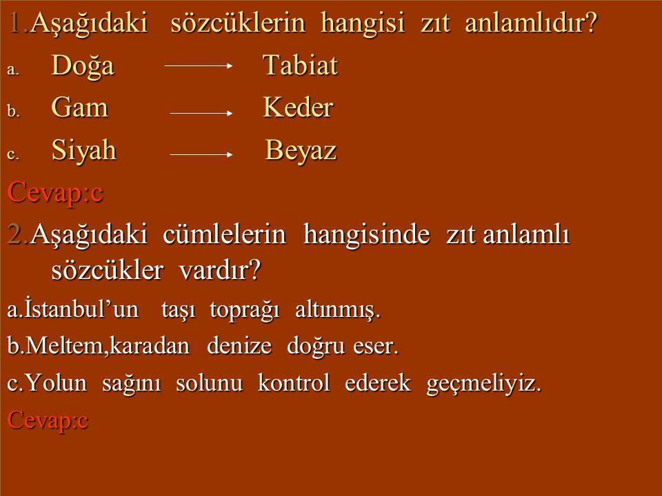 TESTLER 1.Aşağıdaki sözcüklerin hangisi zıt anlamlıdır? a. Doğa Tabiat b. Gam Keder c. Siyah Beyaz Cevap:c 2.Aşağıdaki cümlelerin hangisinde zıt anlam