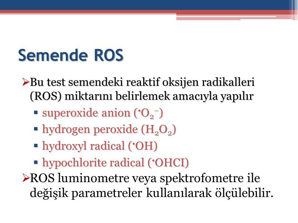 Semende ROS  Bu test semendeki reaktif oksijen radikalleri (ROS) miktarını belirlemek amacıyla yapılır  superoxide anion ( O 2 – )  hydrogen peroxi
