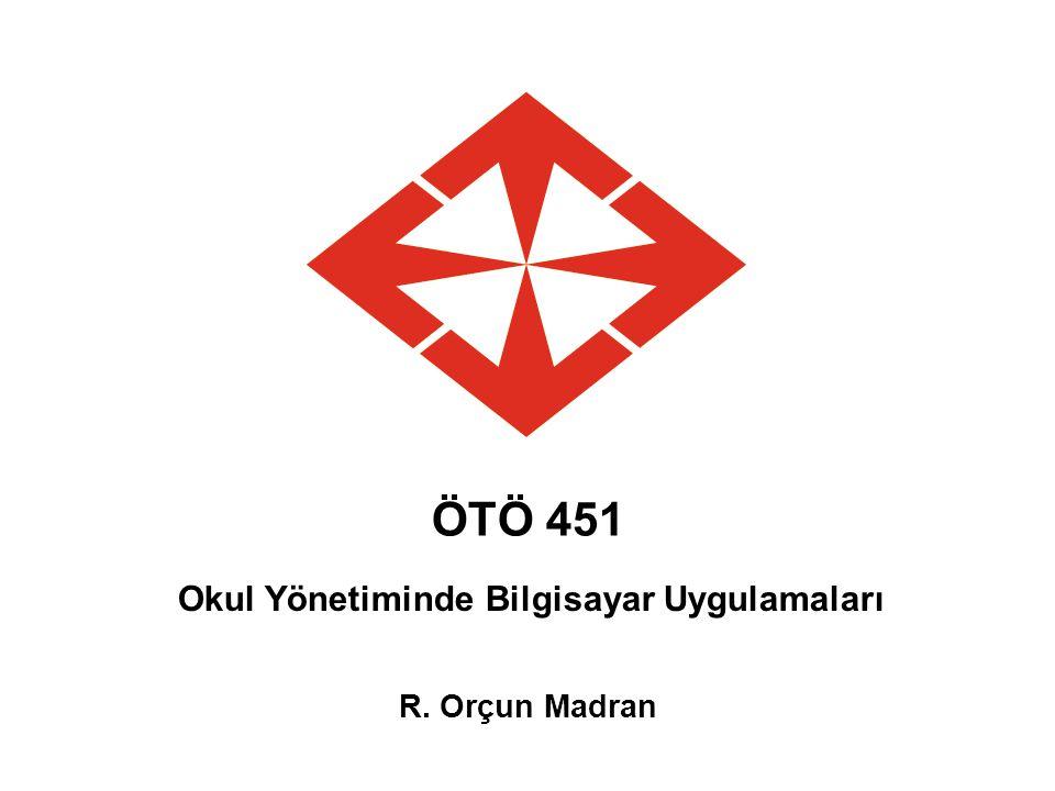 ÖTÖ 451 Okul Yönetiminde Bilgisayar Uygulamaları R. Orçun Madran