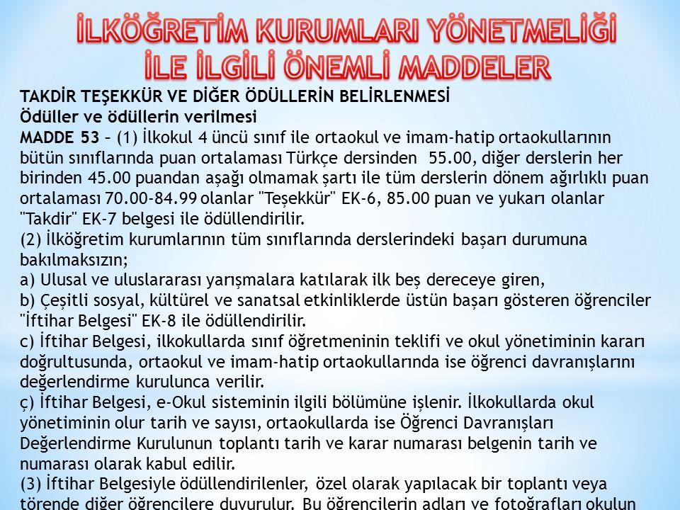 TAKDİR TEŞEKKÜR VE DİĞER ÖDÜLLERİN BELİRLENMESİ Ödüller ve ödüllerin verilmesi MADDE 53 – (1) İlkokul 4 üncü sınıf ile ortaokul ve imam-hatip ortaokullarının bütün sınıflarında puan ortalaması Türkçe dersinden 55.00, diğer derslerin her birinden 45.00 puandan aşağı olmamak şartı ile tüm derslerin dönem ağırlıklı puan ortalaması 70.00-84.99 olanlar Teşekkür EK-6, 85.00 puan ve yukarı olanlar Takdir EK-7 belgesi ile ödüllendirilir.