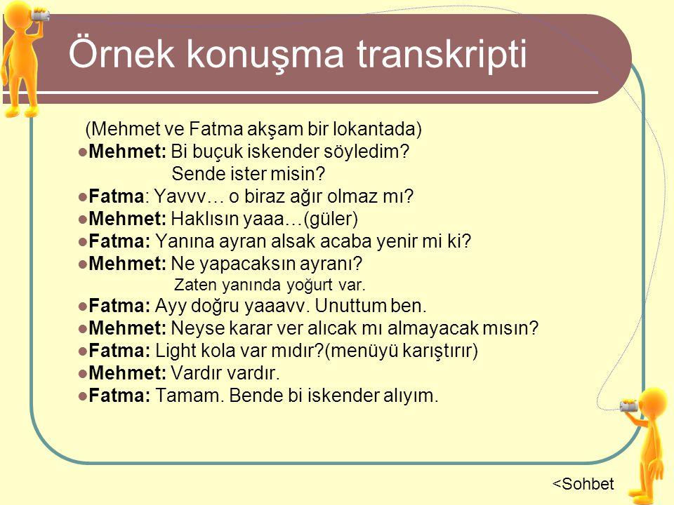 Örnek konuşma transkripti (Mehmet ve Fatma akşam bir lokantada) Mehmet: Bi buçuk iskender söyledim? Sende ister misin? Fatma: Yavvv… o biraz ağır olma