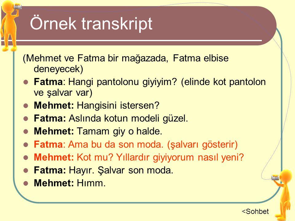 Örnek transkript (Mehmet ve Fatma bir mağazada, Fatma elbise deneyecek) Fatma: Hangi pantolonu giyiyim? (elinde kot pantolon ve şalvar var) Mehmet: Ha
