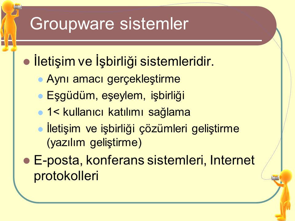Groupware sistemler İletişim ve İşbirliği sistemleridir. Aynı amacı gerçekleştirme Eşgüdüm, eşeylem, işbirliği 1< kullanıcı katılımı sağlama İletişim