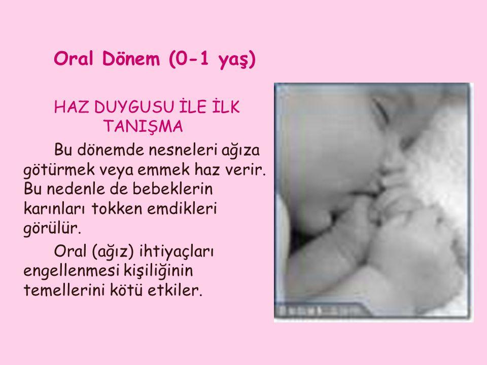 Oral Dönem (0-1 yaş) HAZ DUYGUSU İLE İLK TANIŞMA Bu dönemde nesneleri ağıza götürmek veya emmek haz verir. Bu nedenle de bebeklerin karınları tokken e