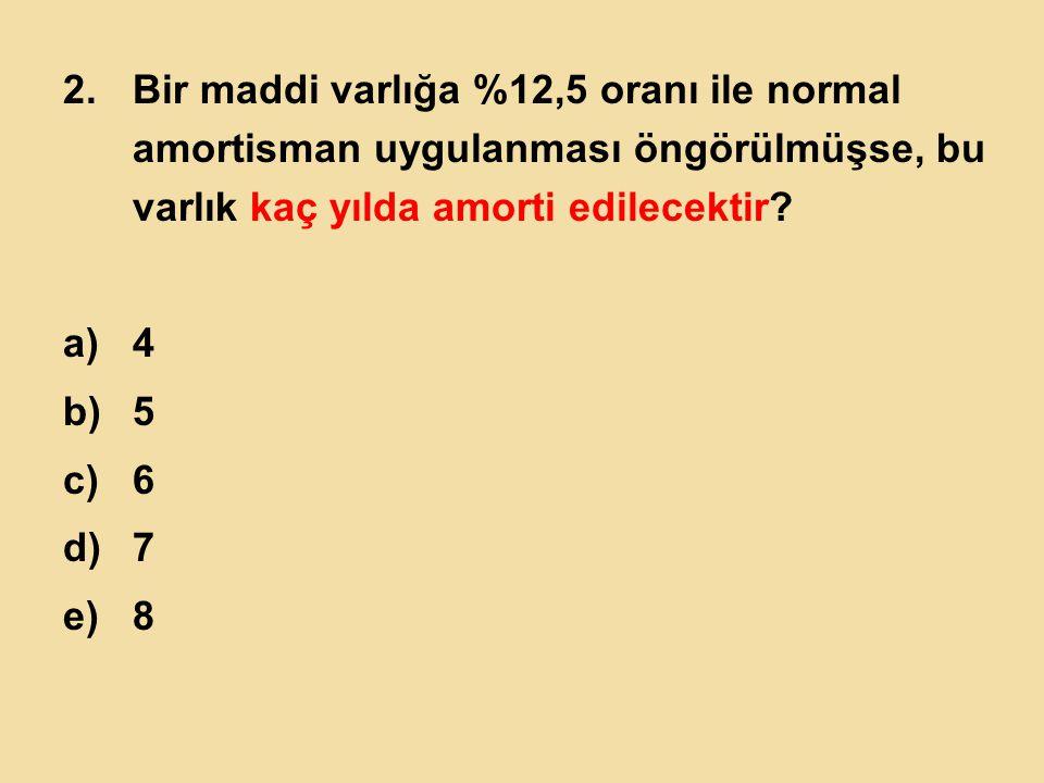 2.Bir maddi varlığa %12,5 oranı ile normal amortisman uygulanması öngörülmüşse, bu varlık kaç yılda amorti edilecektir? a)4 b)5 c)6 d)7 e)8
