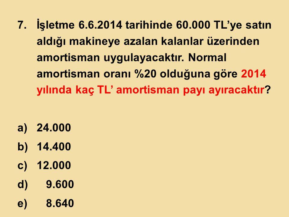 7.İşletme 6.6.2014 tarihinde 60.000 TL'ye satın aldığı makineye azalan kalanlar üzerinden amortisman uygulayacaktır. Normal amortisman oranı %20 olduğ