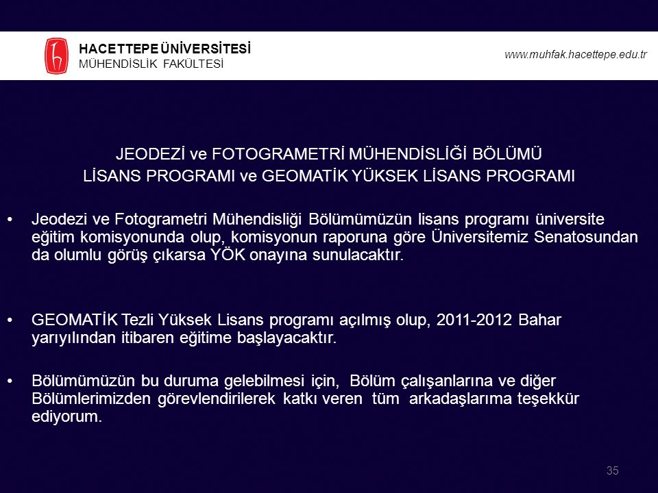 HACETTEPE ÜNİVERSİTESİ MÜHENDİSLİK FAKÜLTESİ www.muhfak.hacettepe.edu.tr JEODEZİ ve FOTOGRAMETRİ MÜHENDİSLİĞİ BÖLÜMÜ LİSANS PROGRAMI ve GEOMATİK YÜKSEK LİSANS PROGRAMI Jeodezi ve Fotogrametri Mühendisliği Bölümümüzün lisans programı üniversite eğitim komisyonunda olup, komisyonun raporuna göre Üniversitemiz Senatosundan da olumlu görüş çıkarsa YÖK onayına sunulacaktır.