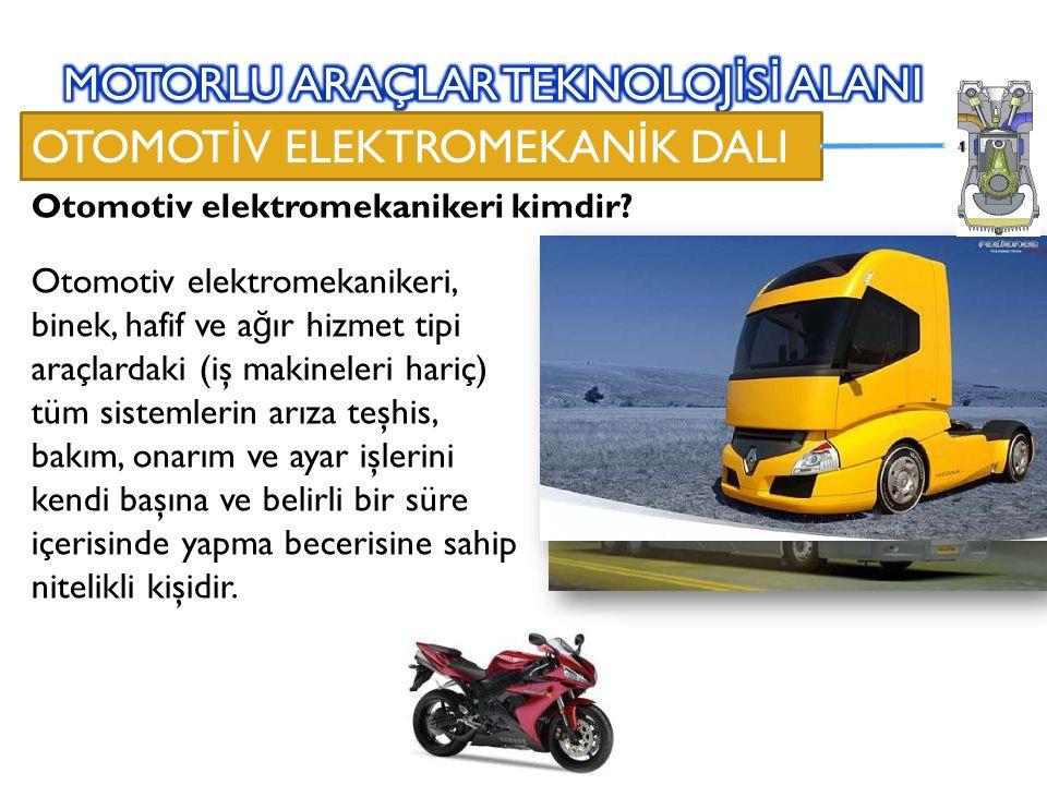 OTOMOT İ V ELEKTROMEKAN İ K DALI Otomotiv elektromekanikeri, binek, hafif ve a ğ ır hizmet tipi araçlardaki (iş makineleri hariç) tüm sistemlerin arıza teşhis, bakım, onarım ve ayar işlerini kendi başına ve belirli bir süre içerisinde yapma becerisine sahip nitelikli kişidir.