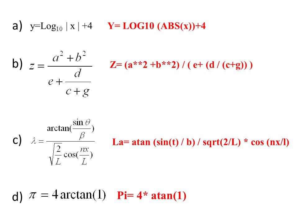a) b) c) d) e) Y= LOG10 (ABS(x))+4 Z= (a**2 +b**2) / ( e+ (d / (c+g)) ) La= atan (sin(t) / b) / sqrt(2/L) * cos (nx/l) y=Log 10 | x | +4 Pi= 4* atan(1