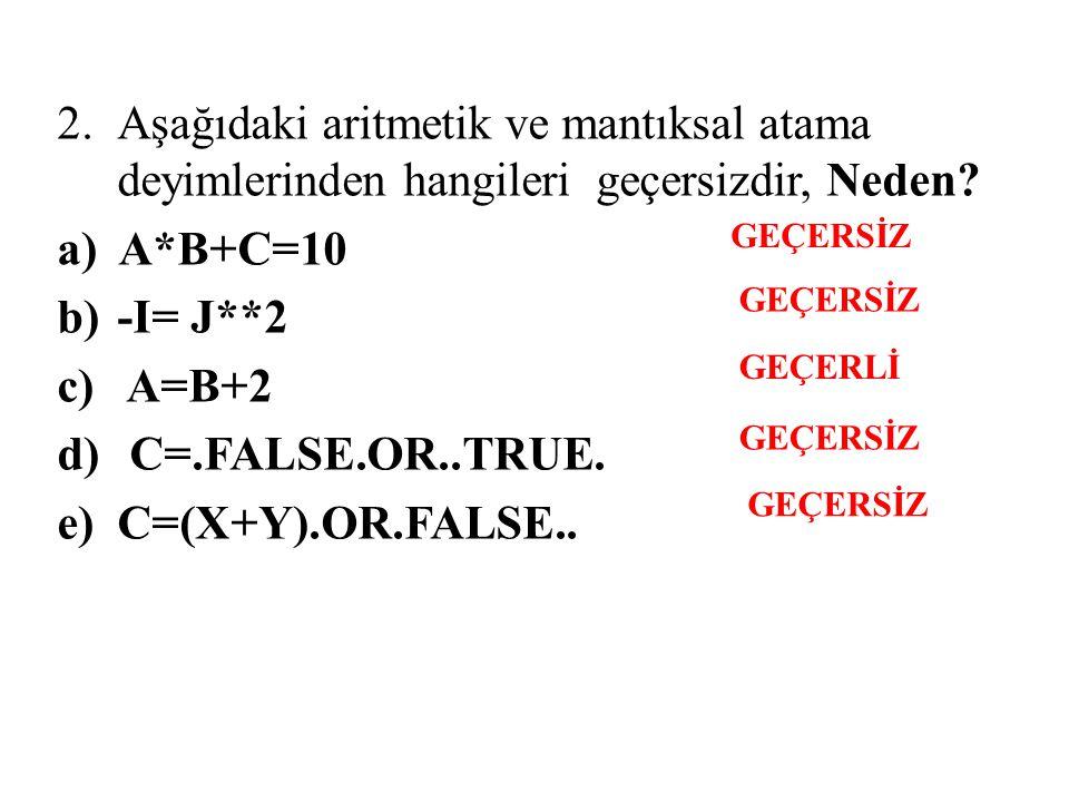 2.Aşağıdaki aritmetik ve mantıksal atama deyimlerinden hangileri geçersizdir, Neden? a) A*B+C=10 b)-I= J**2 c) A=B+2 d) C=.FALSE.OR..TRUE. e) C=(X+Y).