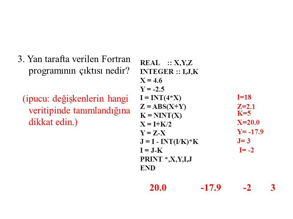 3. Yan tarafta verilen Fortran programının çıktısı nedir? (ipucu: değişkenlerin hangi veritipinde tanımlandığına dikkat edin.) REAL :: X,Y,Z INTEGER :