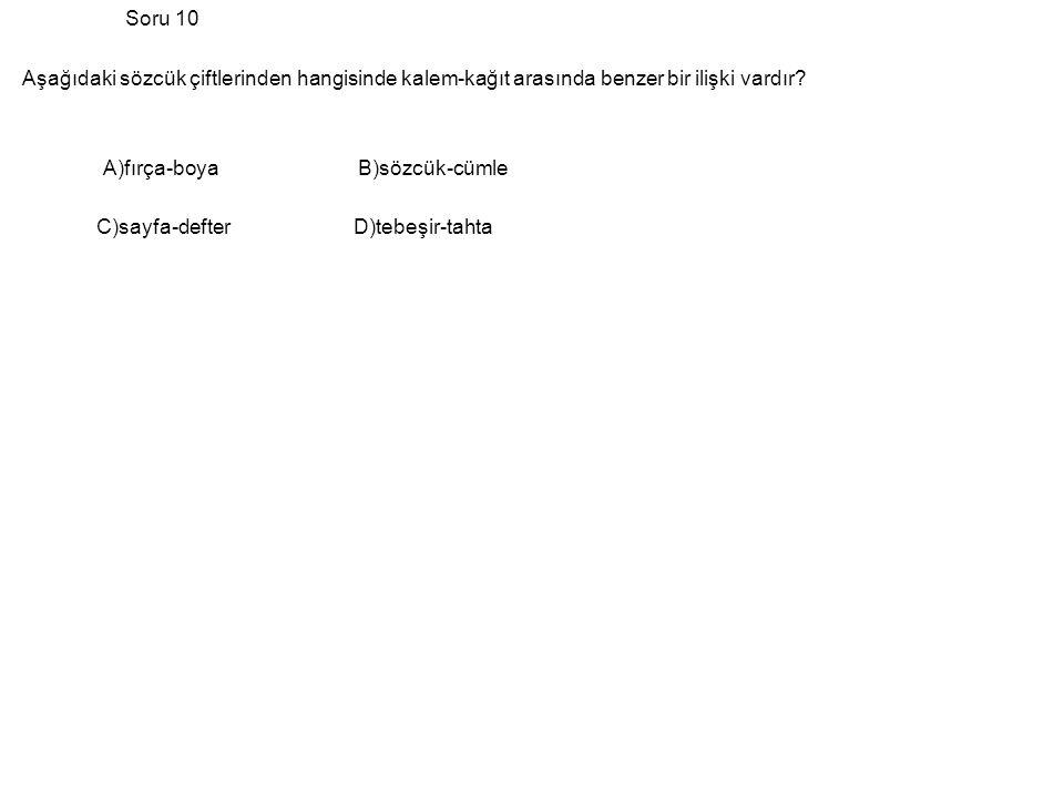 Soru 10 Aşağıdaki sözcük çiftlerinden hangisinde kalem-kağıt arasında benzer bir ilişki vardır? A)fırça-boya B)sözcük-cümle C)sayfa-defter D)tebeşir-t