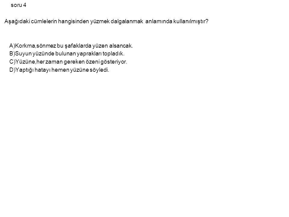 soru 4 Aşağıdaki cümlelerin hangisinden yüzmek dalgalanmak anlamında kullanılmıştır? A)Korkma,sönmez bu şafaklarda yüzen alsancak. B)Suyun yüzünde bul