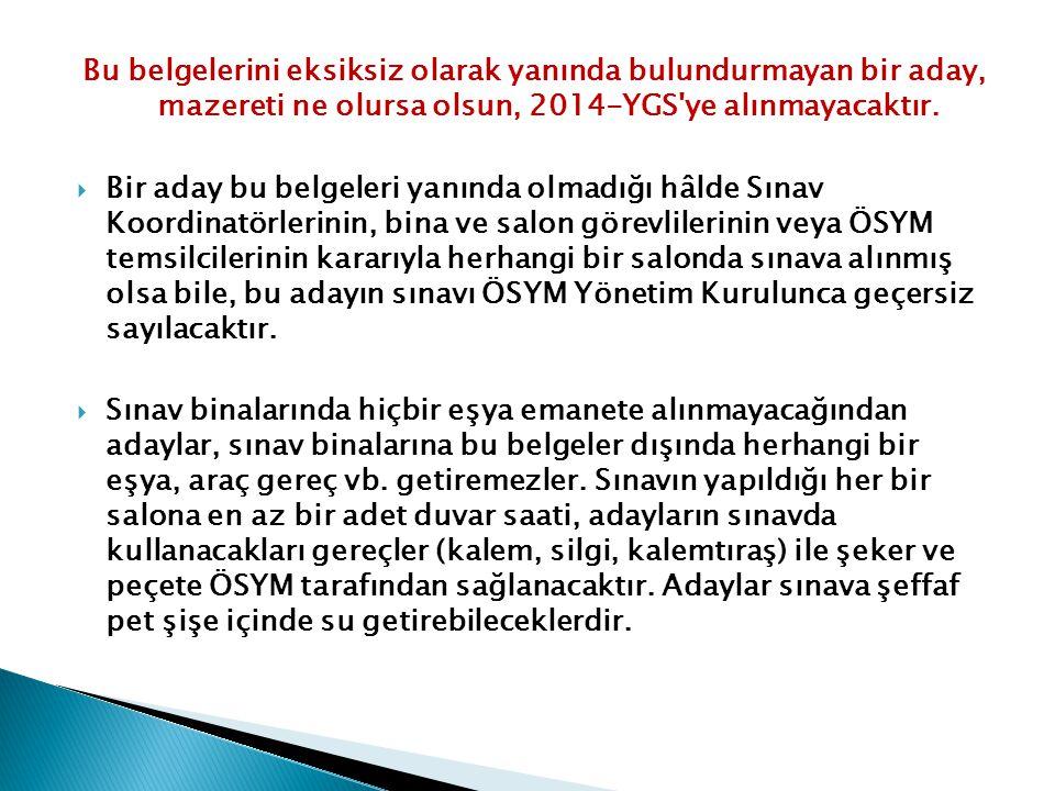 Bu belgelerini eksiksiz olarak yanında bulundurmayan bir aday, mazereti ne olursa olsun, 2014-YGS ye alınmayacaktır.