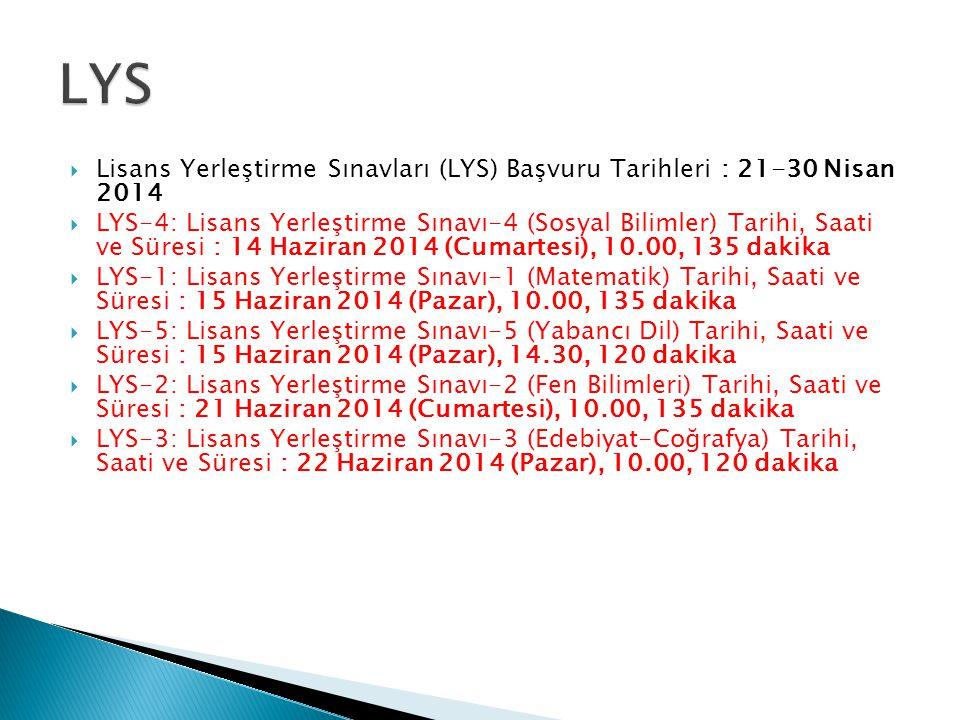  Lisans Yerleştirme Sınavları (LYS) Başvuru Tarihleri : 21-30 Nisan 2014  LYS-4: Lisans Yerleştirme Sınavı-4 (Sosyal Bilimler) Tarihi, Saati ve Süresi : 14 Haziran 2014 (Cumartesi), 10.00, 135 dakika  LYS-1: Lisans Yerleştirme Sınavı-1 (Matematik) Tarihi, Saati ve Süresi : 15 Haziran 2014 (Pazar), 10.00, 135 dakika  LYS-5: Lisans Yerleştirme Sınavı-5 (Yabancı Dil) Tarihi, Saati ve Süresi : 15 Haziran 2014 (Pazar), 14.30, 120 dakika  LYS-2: Lisans Yerleştirme Sınavı-2 (Fen Bilimleri) Tarihi, Saati ve Süresi : 21 Haziran 2014 (Cumartesi), 10.00, 135 dakika  LYS-3: Lisans Yerleştirme Sınavı-3 (Edebiyat-Coğrafya) Tarihi, Saati ve Süresi : 22 Haziran 2014 (Pazar), 10.00, 120 dakika