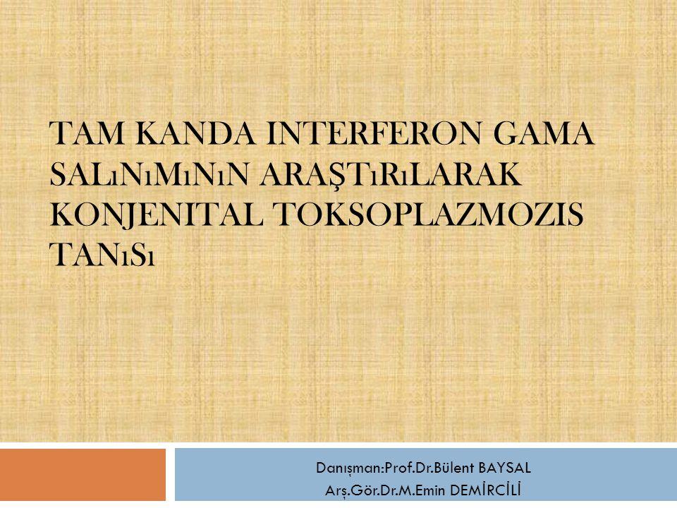 TAM KANDA INTERFERON GAMA SALıNıMıNıN ARA Ş TıRıLARAK KONJENITAL TOKSOPLAZMOZIS TANıSı Danışman:Prof.Dr.Bülent BAYSAL Arş.Gör.Dr.M.Emin DEM İ RC İ L İ
