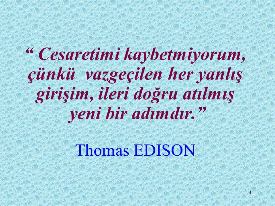 4 Cesaretimi kaybetmiyorum, çünkü vazgeçilen her yanlış girişim, ileri doğru atılmış yeni bir adımdır. Thomas EDISON