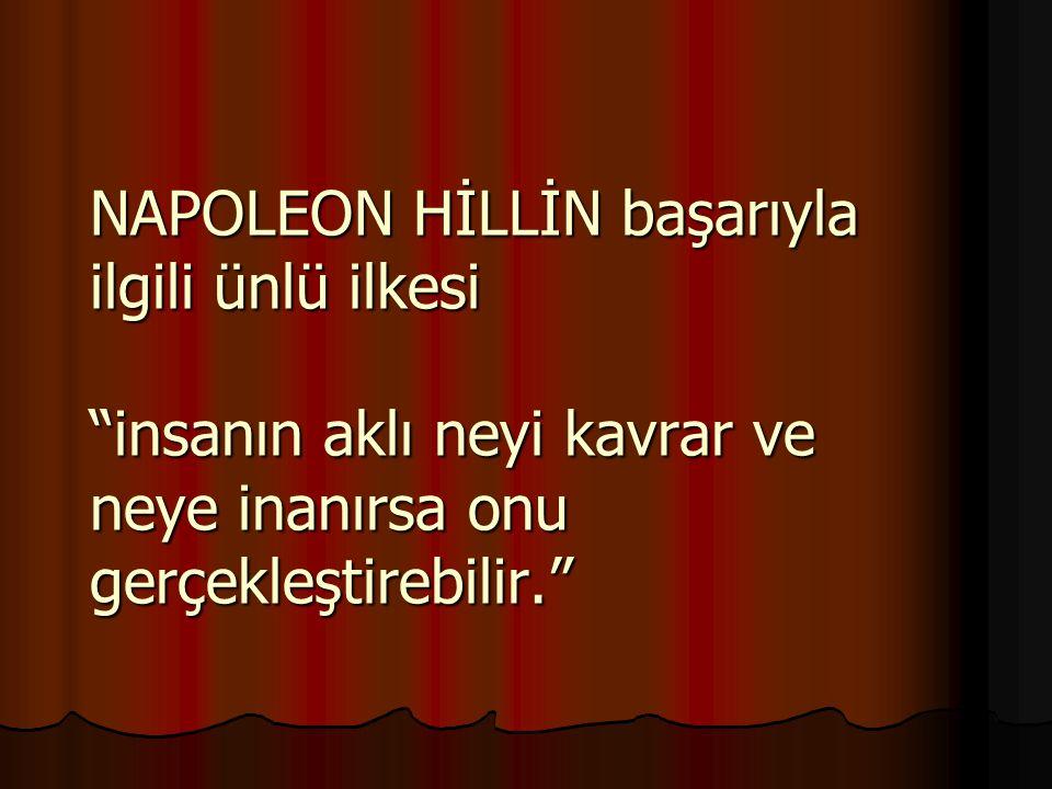 NAPOLEON HİLLİN başarıyla ilgili ünlü ilkesi insanın aklı neyi kavrar ve neye inanırsa onu gerçekleştirebilir.