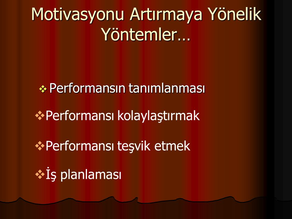 Motivasyonu Artırmaya Yönelik Yöntemler…  Performansın tanımlanması  Performansı kolaylaştırmak  Performansı teşvik etmek  İş planlaması