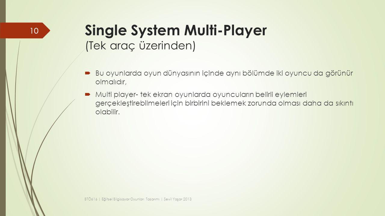 Single System Multi-Player (Tek araç üzerinden)  Bu oyunlarda oyun dünyasının içinde aynı bölümde iki oyuncu da görünür olmalıdır,  Multi player- te