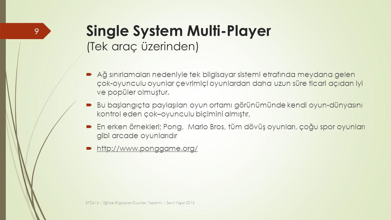 Single System Multi-Player (Tek araç üzerinden)  Bu oyunlarda oyun dünyasının içinde aynı bölümde iki oyuncu da görünür olmalıdır,  Multi player- tek ekran oyunlarda oyuncuların belirli eylemleri gerçekleştirebilmeleri için birbirini beklemek zorunda olması daha da sıkıntı olabilir.