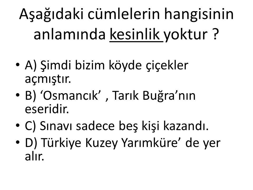 Aşağıdaki cümlelerin hangisinin anlamında kesinlik yoktur ? A) Şimdi bizim köyde çiçekler açmıştır. B) 'Osmancık', Tarık Buğra'nın eseridir. C) Sınavı