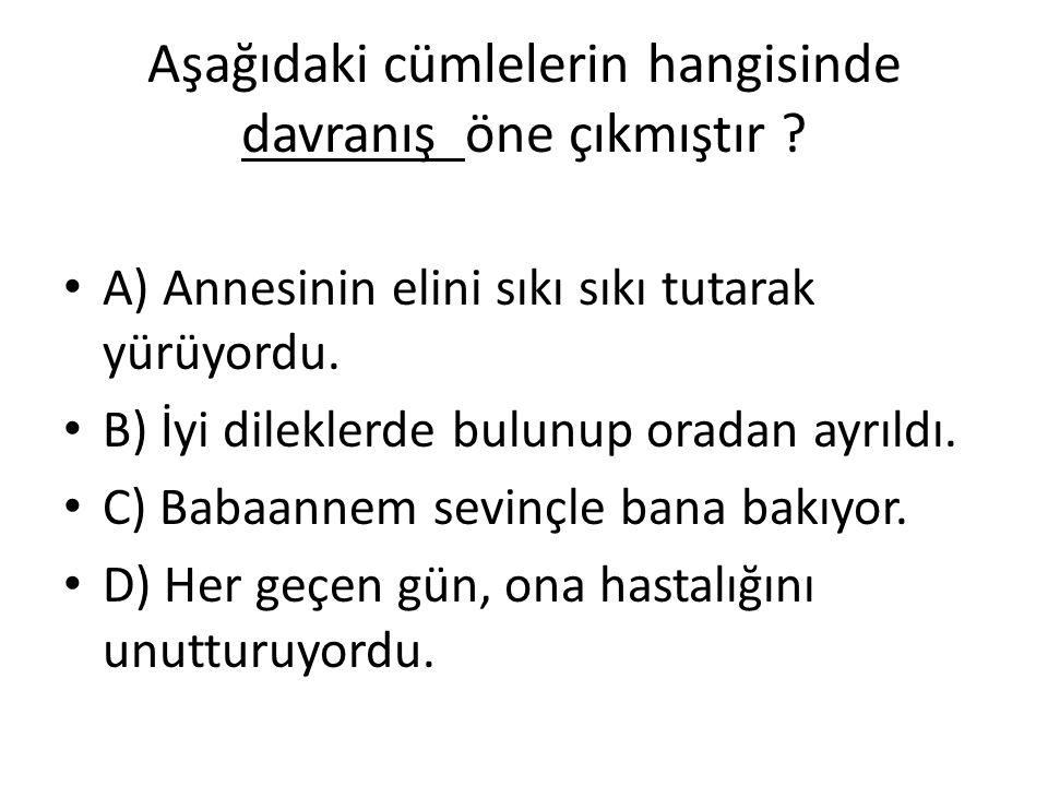 Aşağıdaki cümlelerin hangisinde davranış öne çıkmıştır ? A) Annesinin elini sıkı sıkı tutarak yürüyordu. B) İyi dileklerde bulunup oradan ayrıldı. C)