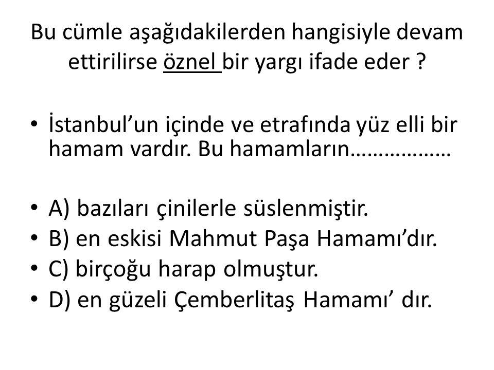 Bu cümle aşağıdakilerden hangisiyle devam ettirilirse öznel bir yargı ifade eder ? İstanbul'un içinde ve etrafında yüz elli bir hamam vardır. Bu hamam